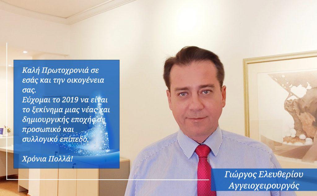 Καλή Πρωτοχρονιά σε εσάς και την οικογένεια σας.  Εύχομαι το 2019 να είναι το ξεκίνημα μιας νέας και δημιουργικής εποχής σε προσωπικό και συλλογικό επίπεδο.  Χρόνια Πολλά!  Αγγγειοχειρουργός Δρ. Γ. Ελευθερίου